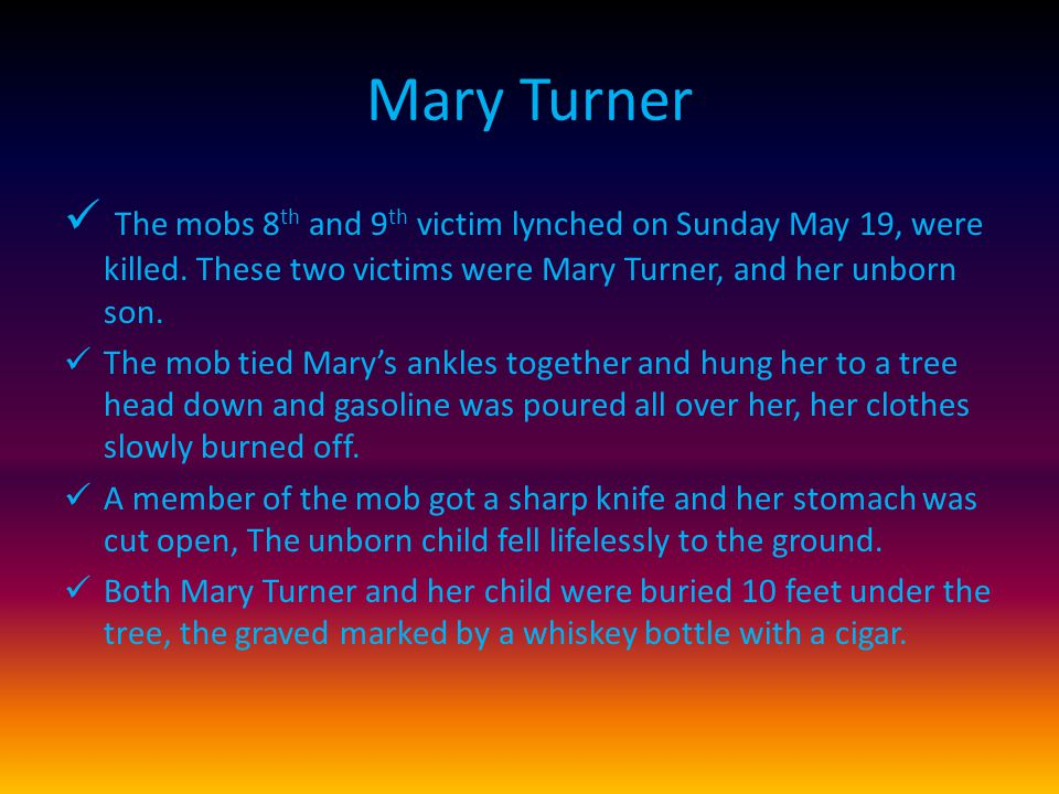Mary Turner The mobs 8 th and 9 th victim lynched on Sunday May 19, were killed.