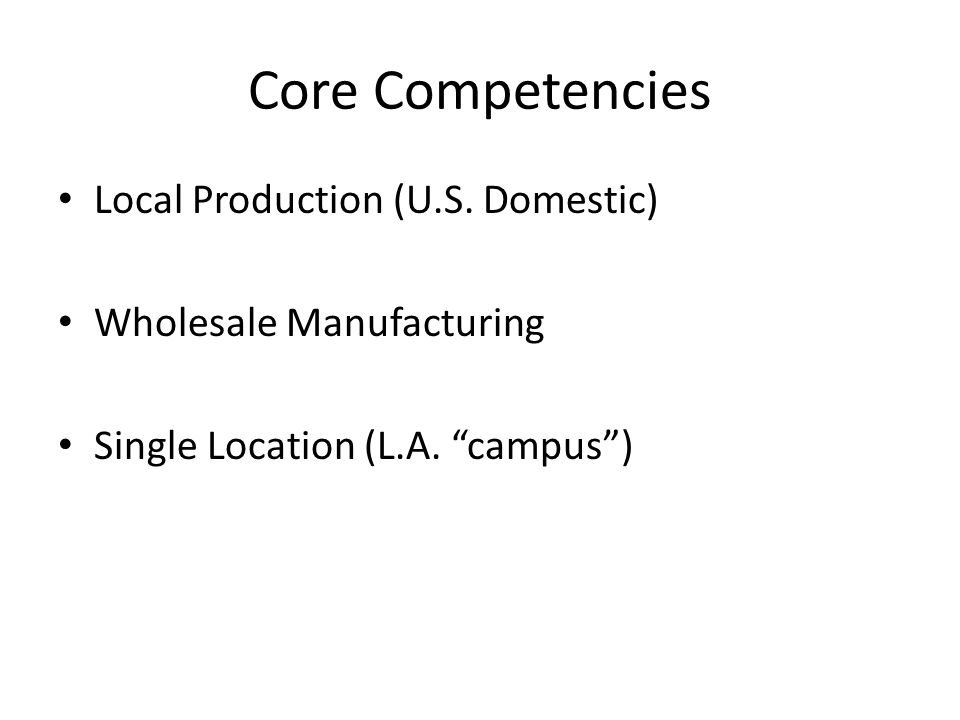 "Core Competencies Local Production (U.S. Domestic) Wholesale Manufacturing Single Location (L.A. ""campus"")"