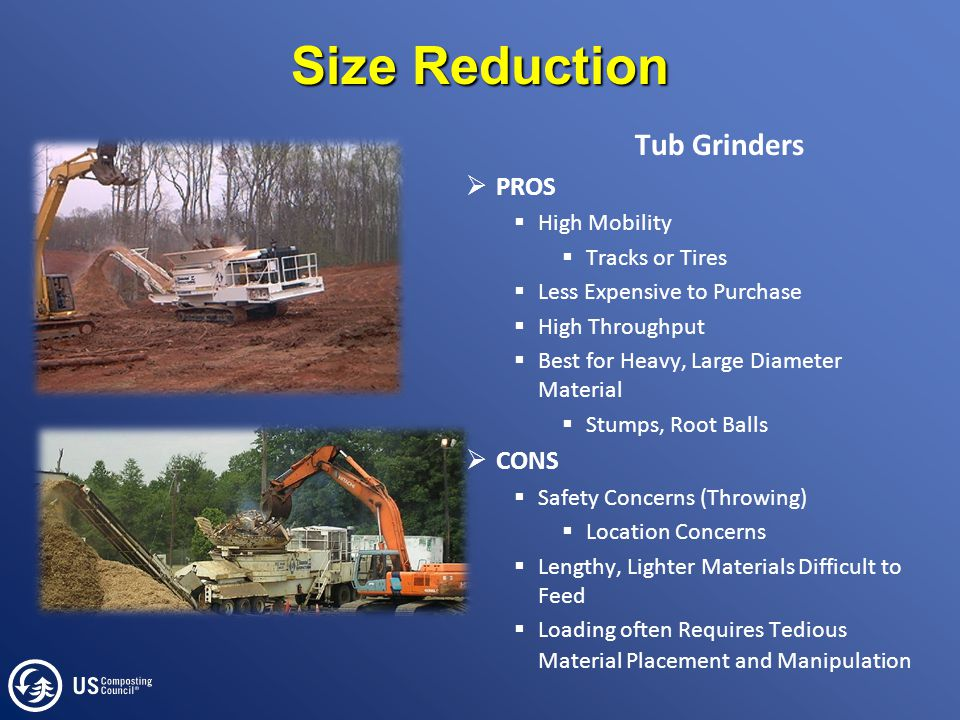 Size Reduction Tub Grinders  PROS  High Mobility  Tracks or Tires  Less Expensive to Purchase  High Throughput  Best for Heavy, Large Diameter Material  Stumps, Root Balls  CONS  Safety Concerns (Throwing)  Location Concerns  Lengthy, Lighter Materials Difficult to Feed  Loading often Requires Tedious Material Placement and Manipulation
