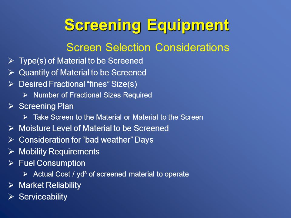 Screening Equipment Screen Selection Considerations  Type(s) of Material to be Screened  Quantity of Material to be Screened  Desired Fractional fines Size(s)  Number of Fractional Sizes Required  Screening Plan  Take Screen to the Material or Material to the Screen  Moisture Level of Material to be Screened  Consideration for bad weather Days  Mobility Requirements  Fuel Consumption  Actual Cost / yd³ of screened material to operate  Market Reliability  Serviceability