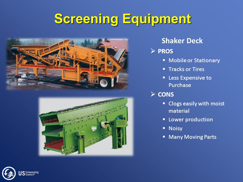 Screening Equipment Shaker Deck  PROS  Mobile or Stationary  Tracks or Tires  Less Expensive to Purchase  CONS  Clogs easily with moist material  Lower production  Noisy  Many Moving Parts