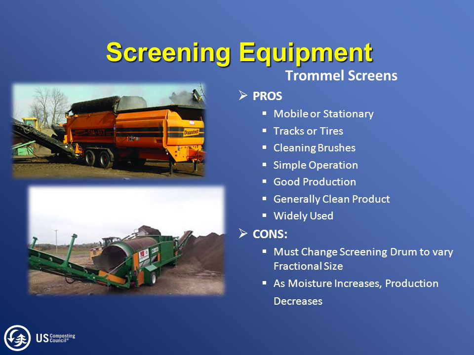 Screening Equipment Trommel Screens  PROS  Mobile or Stationary  Tracks or Tires  Cleaning Brushes  Simple Operation  Good Production  Generally Clean Product  Widely Used  CONS:  Must Change Screening Drum to vary Fractional Size  As Moisture Increases, Production Decreases