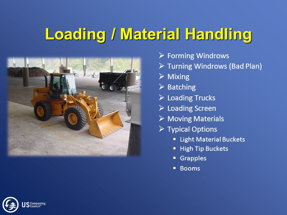Loading / Material Handling  Forming Windrows  Turning Windrows (Bad Plan)  Mixing  Batching  Loading Trucks  Loading Screen  Moving Materials  Typical Options  Light Material Buckets  High Tip Buckets  Grapples  Booms