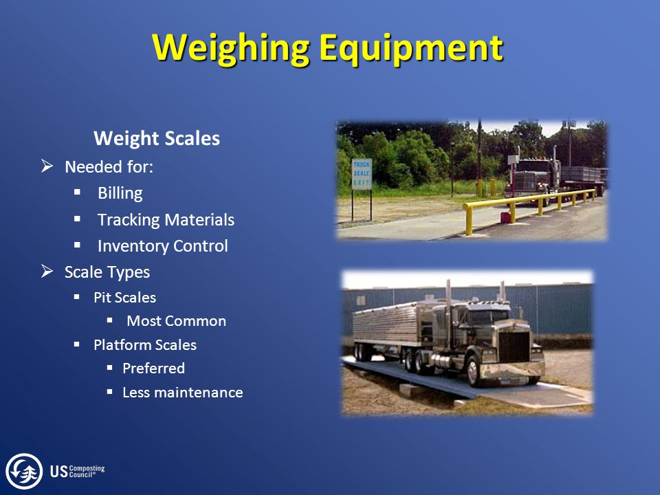 Weighing Equipment Weight Scales  Needed for:  Billing  Tracking Materials  Inventory Control  Scale Types  Pit Scales  Most Common  Platform Scales  Preferred  Less maintenance