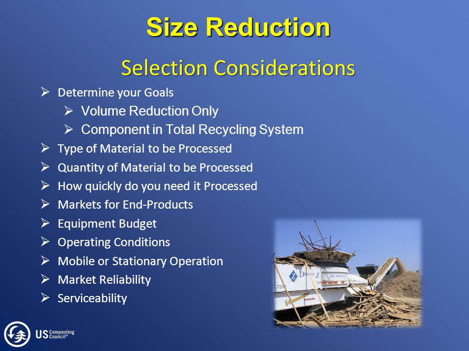 Size Reduction Selection Considerations  Determine your Goals  Volume Reduction Only  Component in Total Recycling System  Type of Material to be Processed  Quantity of Material to be Processed  How quickly do you need it Processed  Markets for End-Products  Equipment Budget  Operating Conditions  Mobile or Stationary Operation  Market Reliability  Serviceability