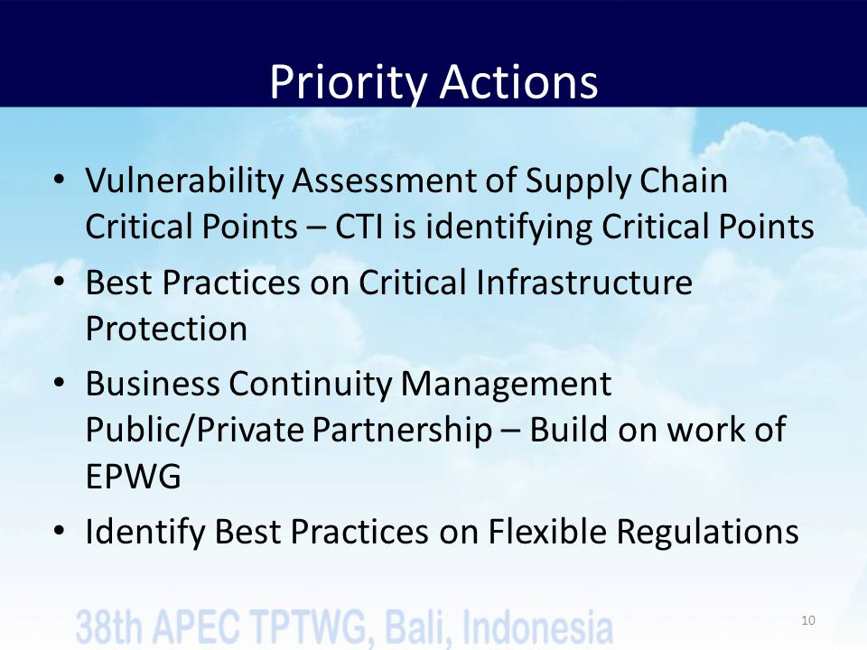 Priority Actions Vulnerability Assessment of Supply Chain Critical Points – CTI is identifying Critical Points Best Practices on Critical Infrastructure Protection Business Continuity Management Public/Private Partnership – Build on work of EPWG Identify Best Practices on Flexible Regulations 10