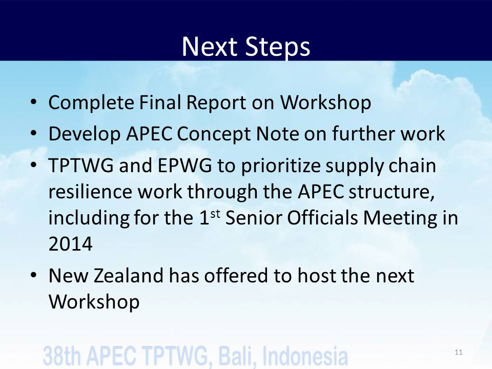 Next Steps Complete Final Report on Workshop Develop APEC Concept Note on further work TPTWG and EPWG to prioritize supply chain resilience work through the APEC structure, including for the 1 st Senior Officials Meeting in 2014 New Zealand has offered to host the next Workshop 11