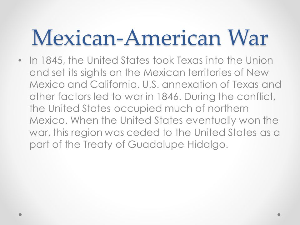 Mexican-American War In 1845, the United States took Texas into the Union and set its sights on the Mexican territories of New Mexico and California.