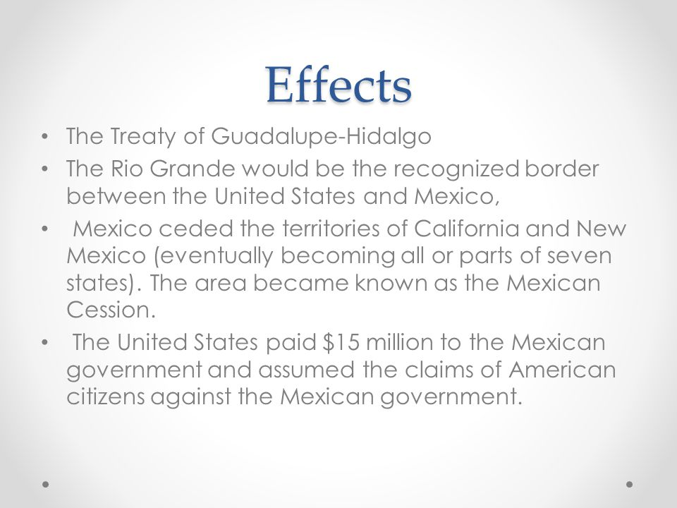 Effects The Treaty of Guadalupe-Hidalgo The Rio Grande would be the recognized border between the United States and Mexico, Mexico ceded the territories of California and New Mexico (eventually becoming all or parts of seven states).