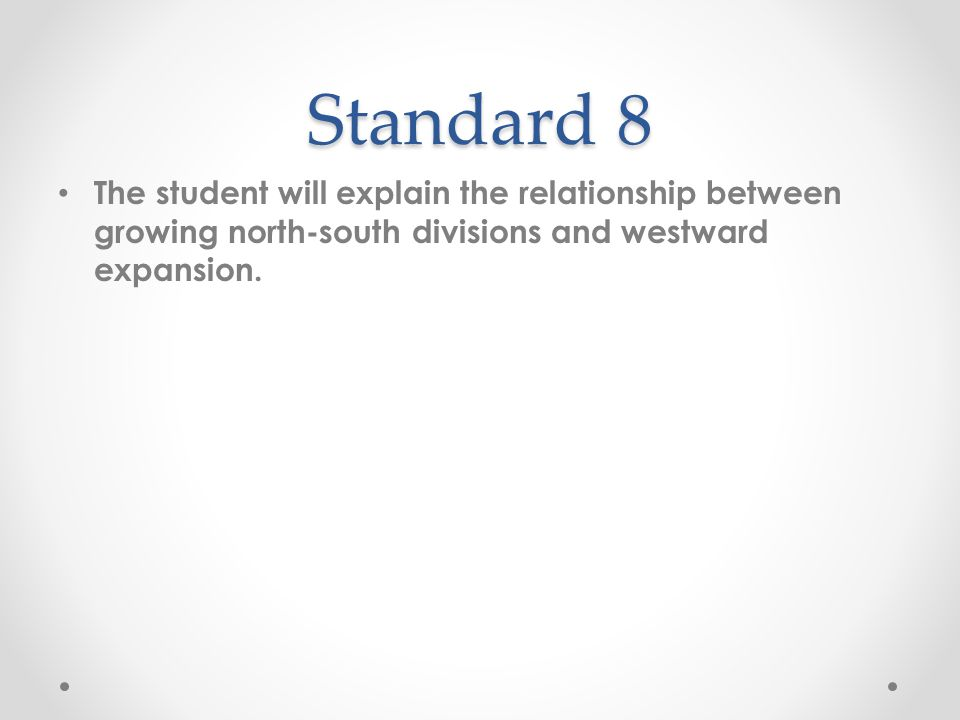 Standard 8 The student will explain the relationship between growing north-south divisions and westward expansion.