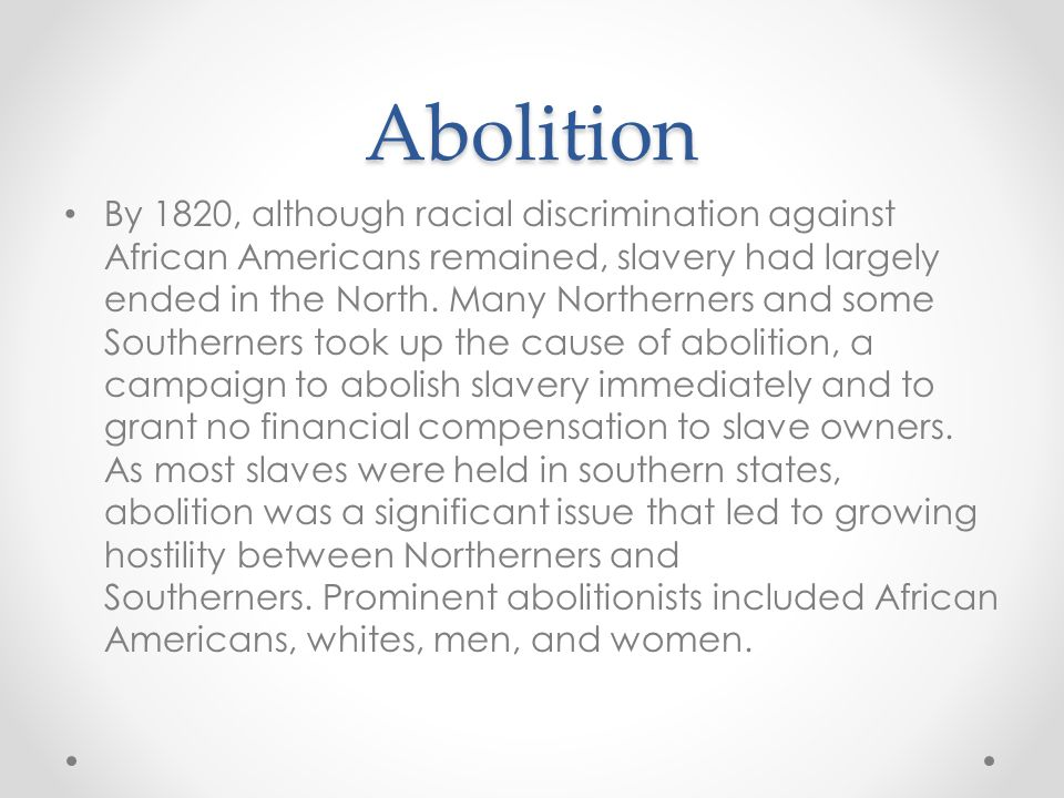 Abolition By 1820, although racial discrimination against African Americans remained, slavery had largely ended in the North. Many Northerners and som
