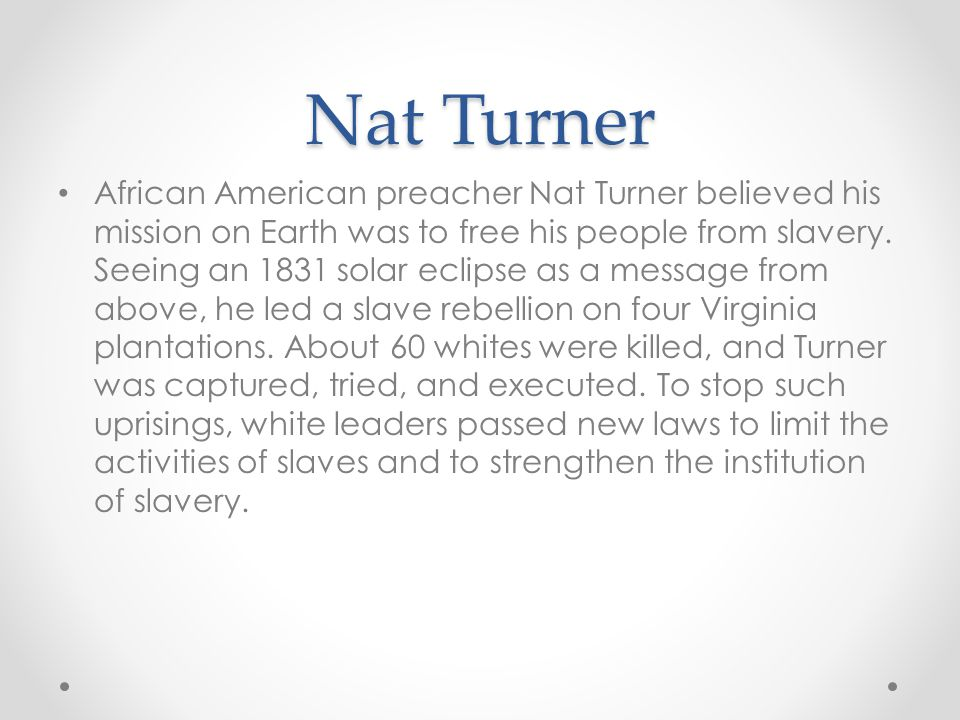 Nat Turner African American preacher Nat Turner believed his mission on Earth was to free his people from slavery.