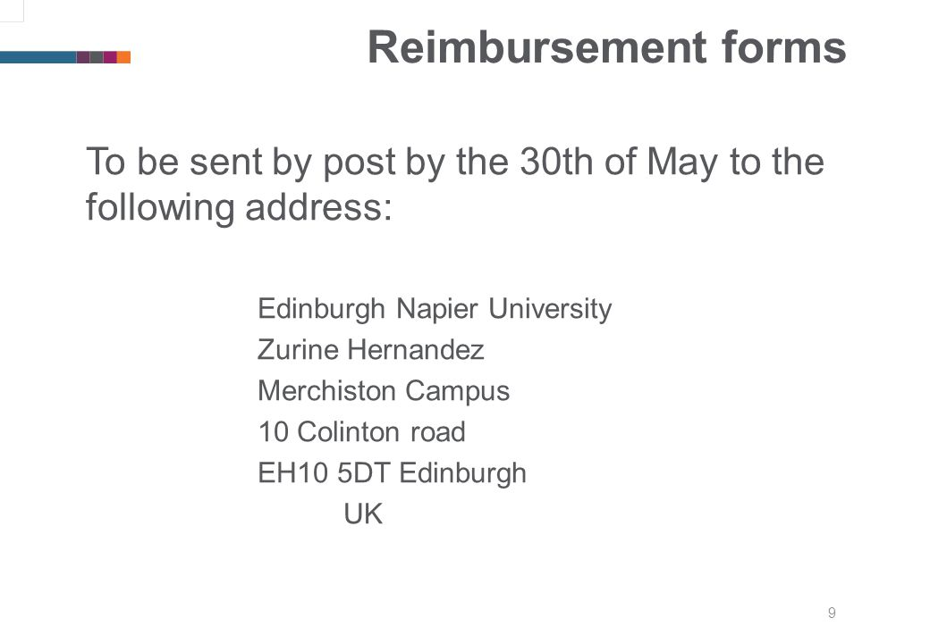 9 Reimbursement forms To be sent by post by the 30th of May to the following address: Edinburgh Napier University Zurine Hernandez Merchiston Campus 10 Colinton road EH10 5DT Edinburgh UK