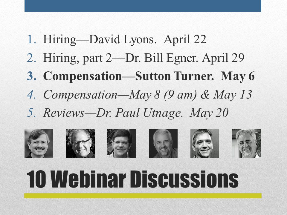 10 Webinar Discussions 1.Hiring—David Lyons. April 22 2.Hiring, part 2—Dr. Bill Egner. April 29 3.Compensation—Sutton Turner. May 6 4.Compensation—May