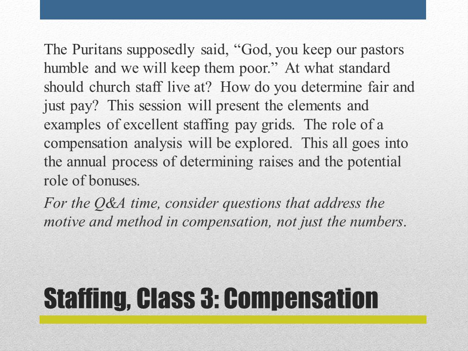 Staffing, Class 3: Compensation The Puritans supposedly said, God, you keep our pastors humble and we will keep them poor. At what standard should church staff live at.