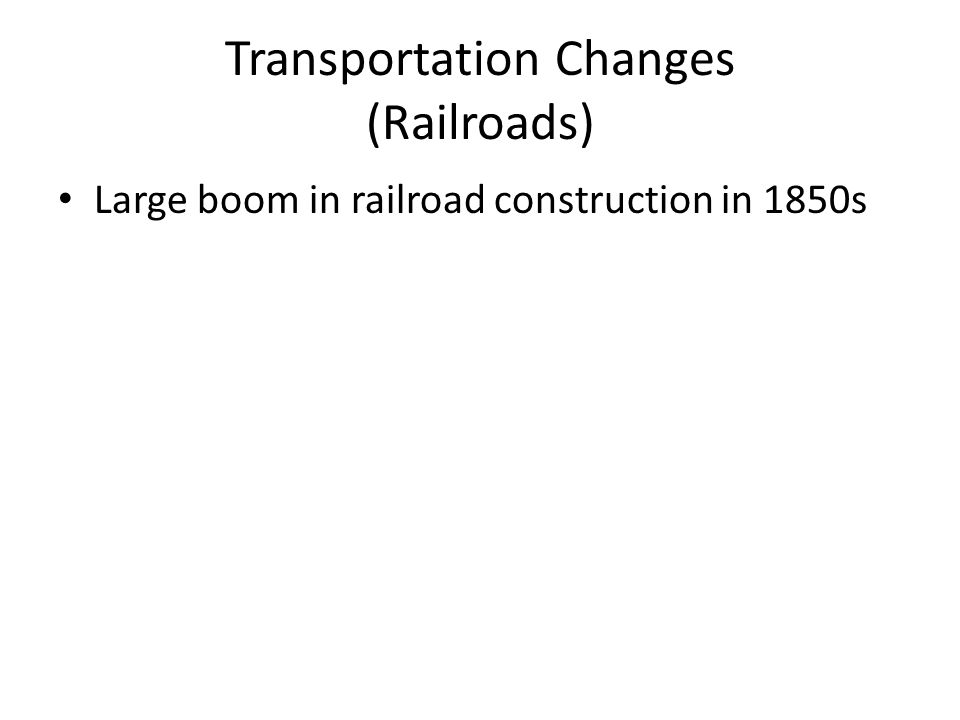 Transportation Changes (Railroads) Large boom in railroad construction in 1850s