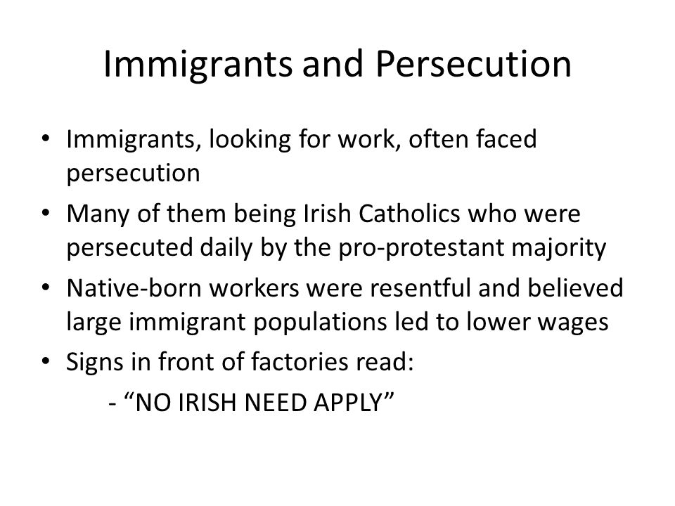 Immigrants and Persecution Immigrants, looking for work, often faced persecution Many of them being Irish Catholics who were persecuted daily by the pro-protestant majority Native-born workers were resentful and believed large immigrant populations led to lower wages Signs in front of factories read: - NO IRISH NEED APPLY
