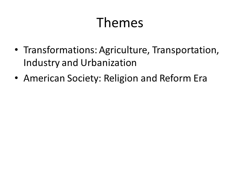 Themes Transformations: Agriculture, Transportation, Industry and Urbanization American Society: Religion and Reform Era