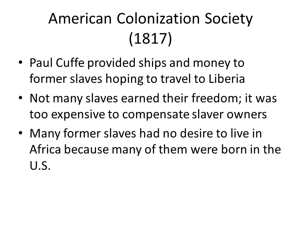 American Colonization Society (1817) Paul Cuffe provided ships and money to former slaves hoping to travel to Liberia Not many slaves earned their freedom; it was too expensive to compensate slaver owners Many former slaves had no desire to live in Africa because many of them were born in the U.S.