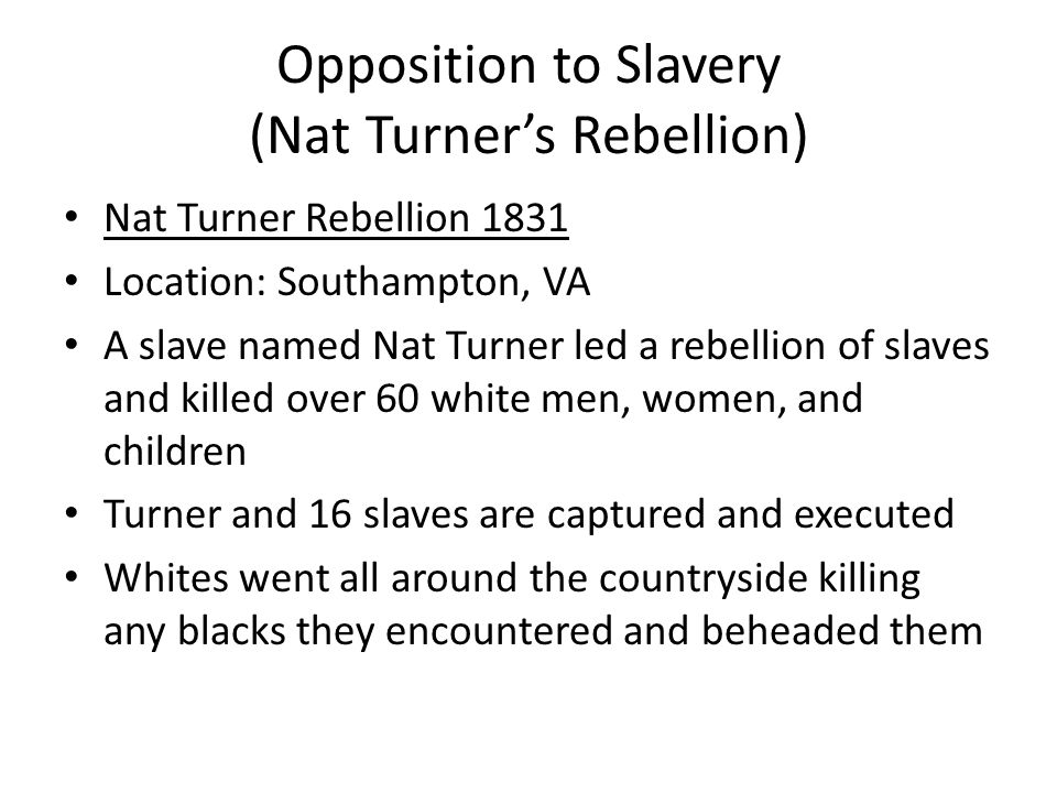 Opposition to Slavery (Nat Turner's Rebellion) Nat Turner Rebellion 1831 Location: Southampton, VA A slave named Nat Turner led a rebellion of slaves and killed over 60 white men, women, and children Turner and 16 slaves are captured and executed Whites went all around the countryside killing any blacks they encountered and beheaded them