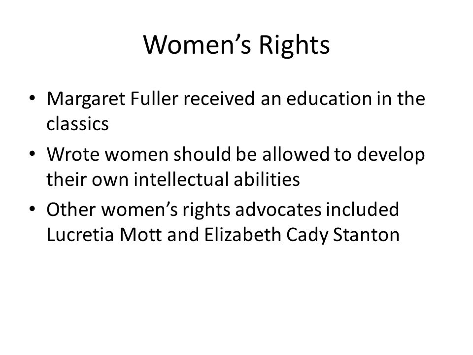Women's Rights Margaret Fuller received an education in the classics Wrote women should be allowed to develop their own intellectual abilities Other women's rights advocates included Lucretia Mott and Elizabeth Cady Stanton
