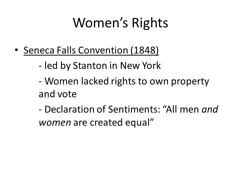 Women's Rights Seneca Falls Convention (1848) - led by Stanton in New York - Women lacked rights to own property and vote - Declaration of Sentiments: All men and women are created equal