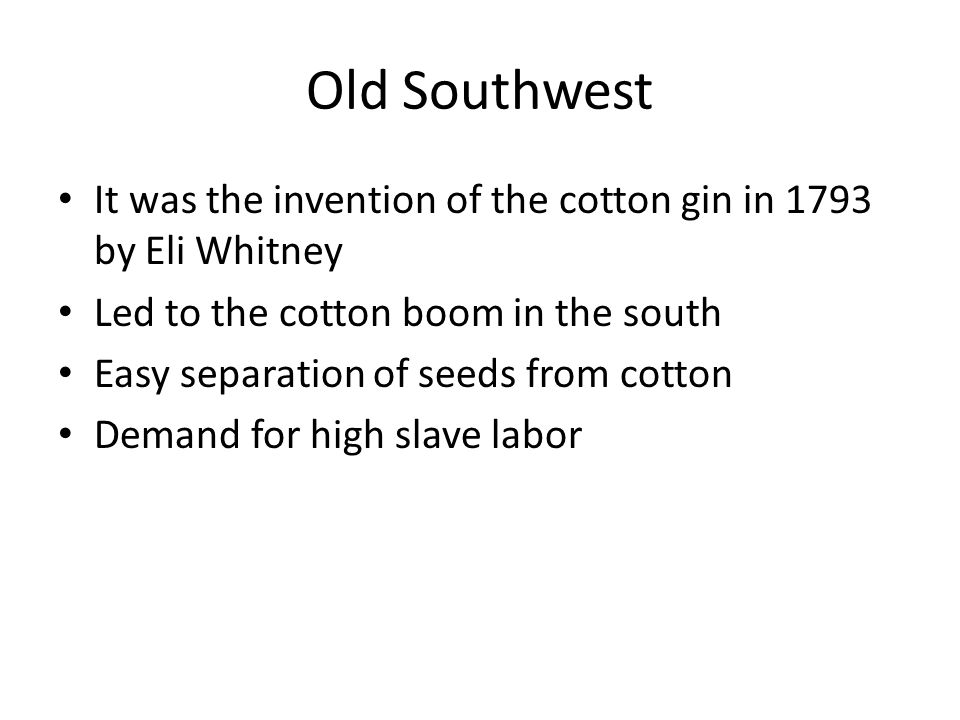 Old Southwest It was the invention of the cotton gin in 1793 by Eli Whitney Led to the cotton boom in the south Easy separation of seeds from cotton Demand for high slave labor