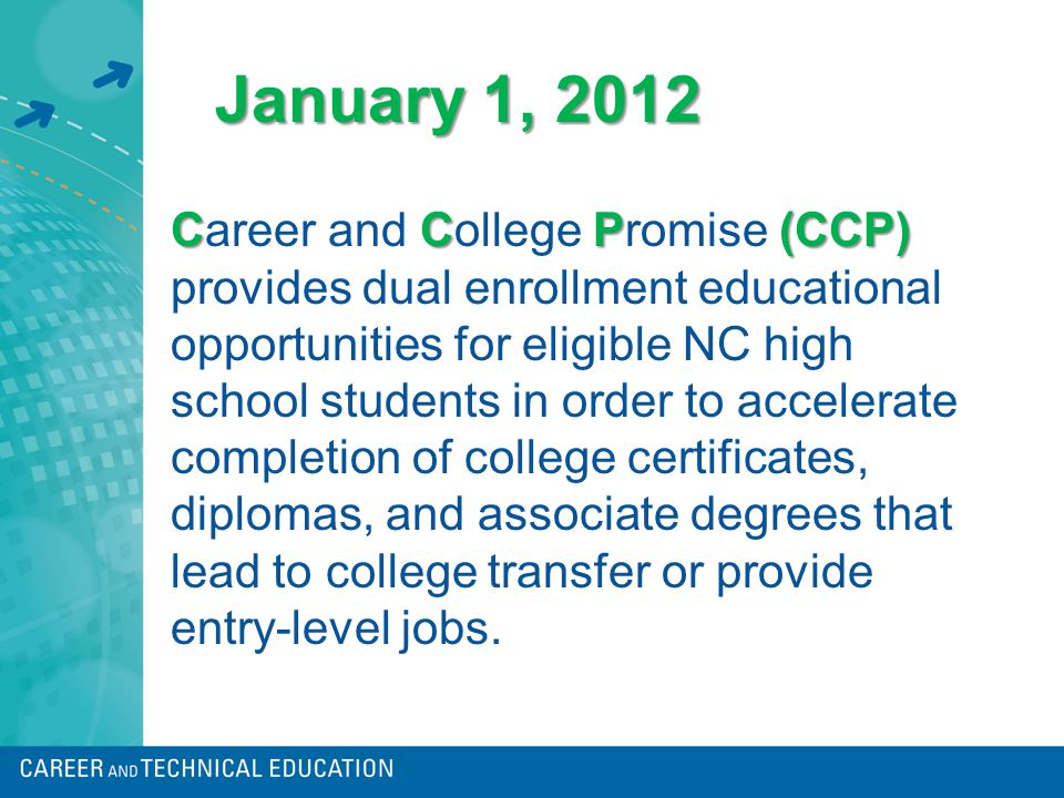 CCP(CCP) Career and College Promise (CCP) provides dual enrollment educational opportunities for eligible NC high school students in order to accelerate completion of college certificates, diplomas, and associate degrees that lead to college transfer or provide entry-level jobs.