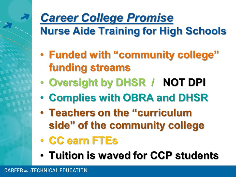 Career College Promise Nurse Aide Training for High Schools Funded with community college funding streamsFunded with community college funding streams Oversight by DHSR / NOT DPIOversight by DHSR / NOT DPI Complies with OBRA and DHSRComplies with OBRA and DHSR Teachers on the curriculum side of the community collegeTeachers on the curriculum side of the community college CC earn FTEsCC earn FTEs Tuition is waved for CCP studentsTuition is waved for CCP students