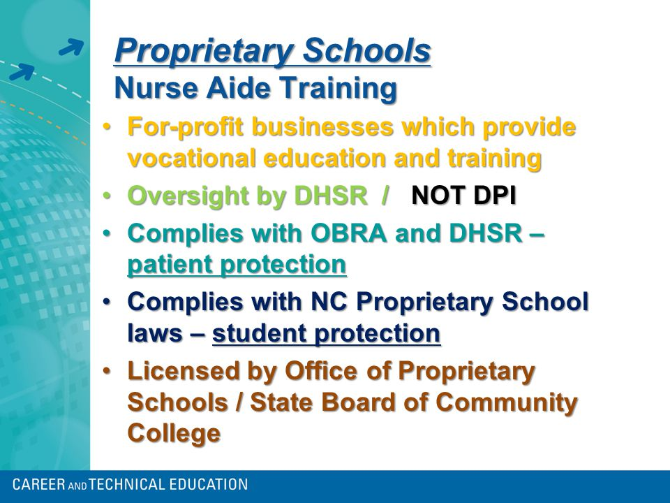 Proprietary Schools Nurse Aide Training For-profit businesses which provide vocational education and trainingFor-profit businesses which provide vocational education and training Oversight by DHSR / NOT DPIOversight by DHSR / NOT DPI Complies with OBRA and DHSR – patient protectionComplies with OBRA and DHSR – patient protection Complies with NC Proprietary School laws – student protectionComplies with NC Proprietary School laws – student protection Licensed by Office of Proprietary Schools / State Board of Community CollegeLicensed by Office of Proprietary Schools / State Board of Community College
