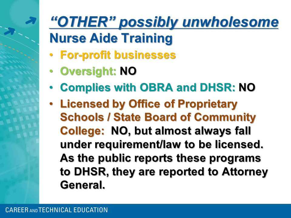 OTHER possibly unwholesome Nurse Aide Training For-profit businessesFor-profit businesses Oversight: NOOversight: NO Complies with OBRA and DHSR: NOComplies with OBRA and DHSR: NO Licensed by Office of Proprietary Schools / State Board of Community College: NO, but almost always fall under requirement/law to be licensed.