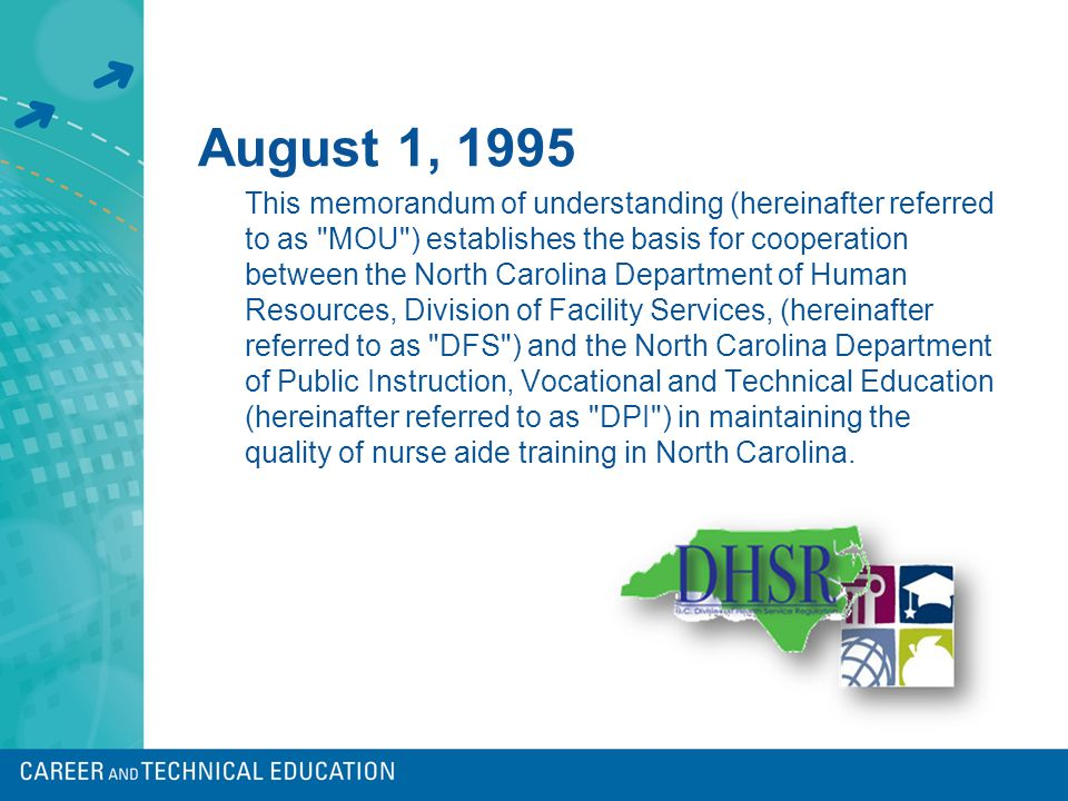 August 1, 1995 This memorandum of understanding (hereinafter referred to as MOU ) establishes the basis for cooperation between the North Carolina Department of Human Resources, Division of Facility Services, (hereinafter referred to as DFS ) and the North Carolina Department of Public Instruction, Vocational and Technical Education (hereinafter referred to as DPI ) in maintaining the quality of nurse aide training in North Carolina.