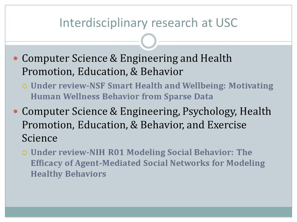 Computer Science & Engineering and Health Promotion, Education, & Behavior  Under review-NSF Smart Health and Wellbeing: Motivating Human Wellness Behavior from Sparse Data Computer Science & Engineering, Psychology, Health Promotion, Education, & Behavior, and Exercise Science  Under review-NIH R01 Modeling Social Behavior: The Efficacy of Agent-Mediated Social Networks for Modeling Healthy Behaviors
