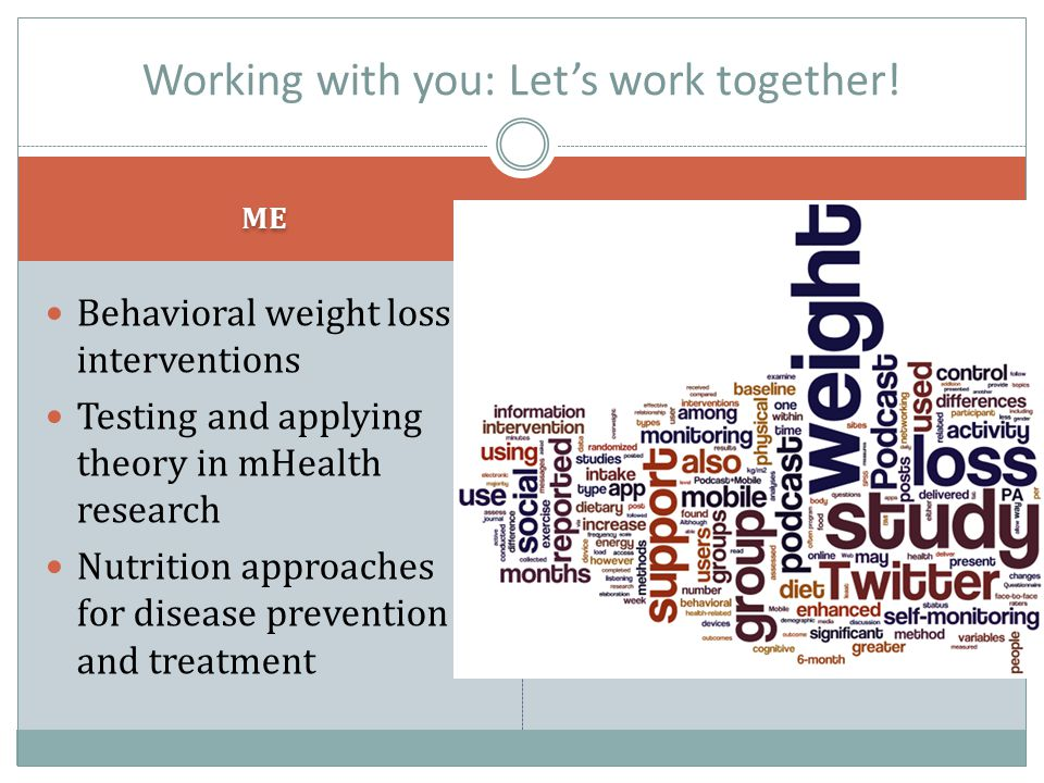 ME YOU Behavioral weight loss interventions Testing and applying theory in mHealth research Nutrition approaches for disease prevention and treatment Computer Science and Engineering Expertise Senior eHealth/mHealth mentorship Mobile app development Lab studies Working with you: Let's work together!