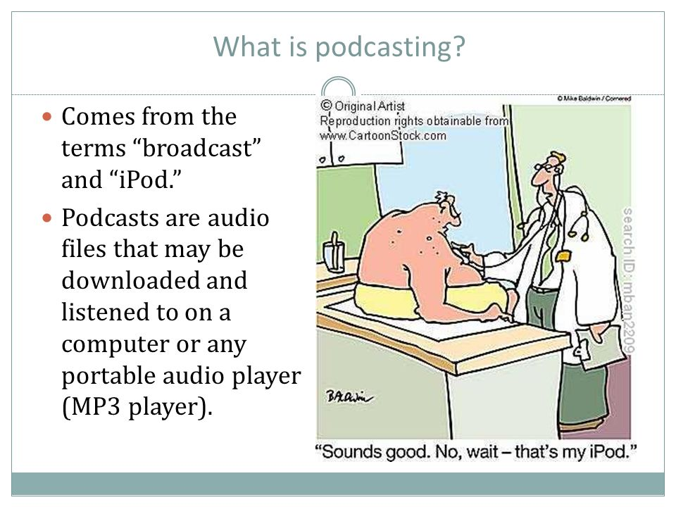 "What is podcasting? Comes from the terms ""broadcast"" and ""iPod."" Podcasts are audio files that may be downloaded and listened to on a computer or any"