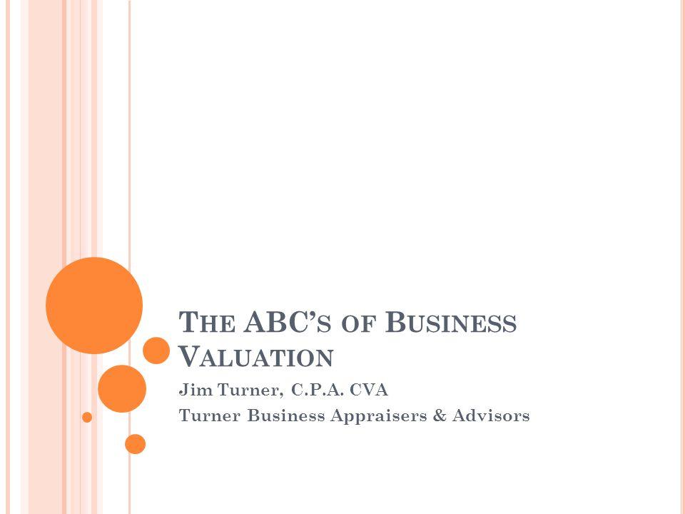 T HE ABC' S OF B USINESS V ALUATION Jim Turner, C.P.A. CVA Turner Business Appraisers & Advisors