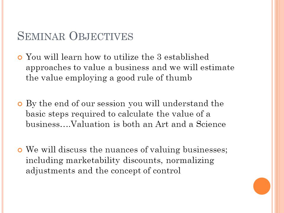 S EMINAR O BJECTIVES You will learn how to utilize the 3 established approaches to value a business and we will estimate the value employing a good rule of thumb By the end of our session you will understand the basic steps required to calculate the value of a business….Valuation is both an Art and a Science We will discuss the nuances of valuing businesses; including marketability discounts, normalizing adjustments and the concept of control
