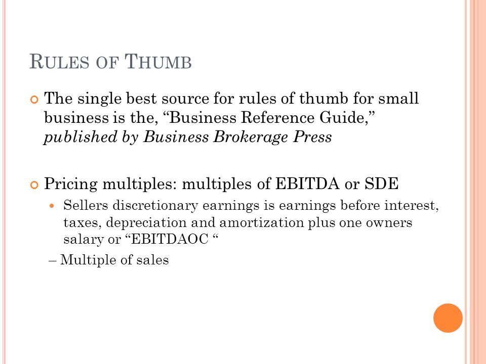 R ULES OF T HUMB The single best source for rules of thumb for small business is the, Business Reference Guide, published by Business Brokerage Press Pricing multiples: multiples of EBITDA or SDE Sellers discretionary earnings is earnings before interest, taxes, depreciation and amortization plus one owners salary or EBITDAOC – Multiple of sales
