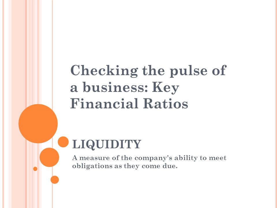 LIQUIDITY A measure of the company s ability to meet obligations as they come due.