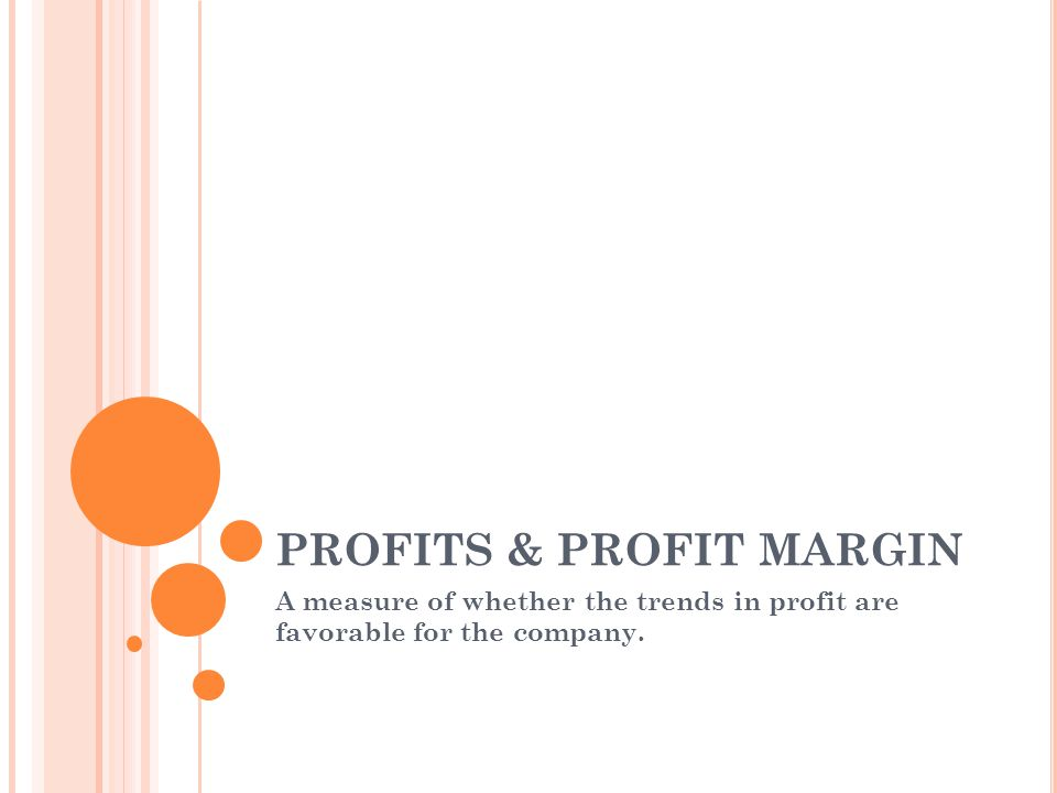 PROFITS & PROFIT MARGIN A measure of whether the trends in profit are favorable for the company.
