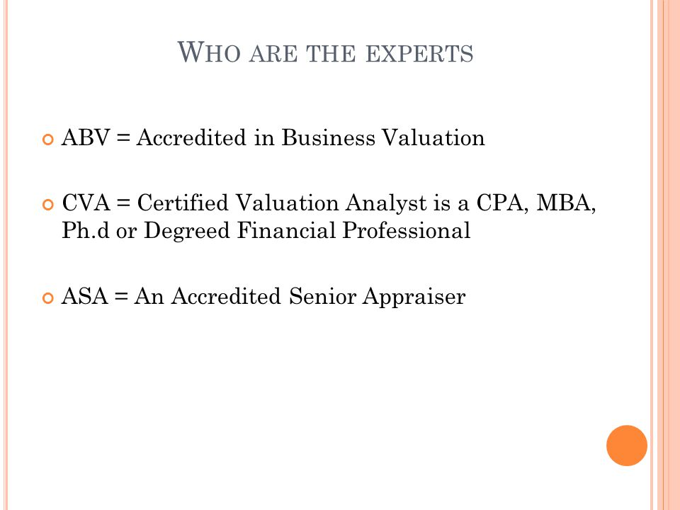 W HO ARE THE EXPERTS ABV = Accredited in Business Valuation CVA = Certified Valuation Analyst is a CPA, MBA, Ph.d or Degreed Financial Professional ASA = An Accredited Senior Appraiser