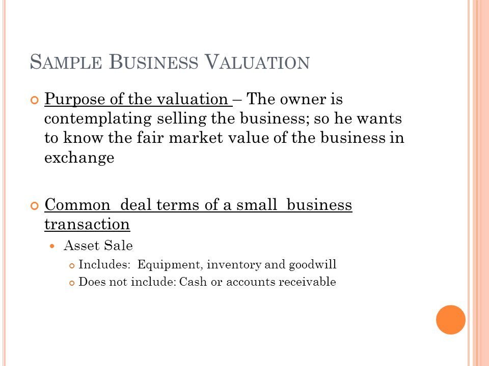 S AMPLE B USINESS V ALUATION Purpose of the valuation – The owner is contemplating selling the business; so he wants to know the fair market value of the business in exchange Common deal terms of a small business transaction Asset Sale Includes: Equipment, inventory and goodwill Does not include: Cash or accounts receivable