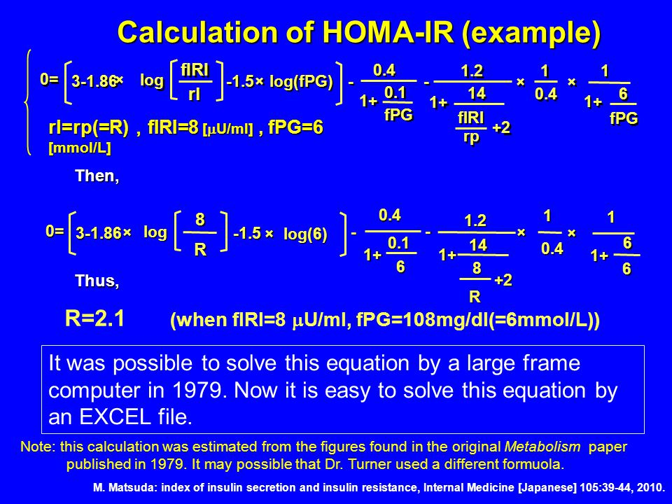 Calculation of HOMA-IR (example) rl=rp(=R) , fIRI=8 [  U/ml], fPG=6 [mmol/L] rp rl fIRI 1+ 0.4 0.1 fPG 1+ 14 fIRI +2 1.2 1 1 0.4 1+ 1 1 6 6 fPG 0= 3-1.86 ×log × -1.5×log(fPG) -1.5×log(fPG) - - - - × × × × Then,R R 8 1+ 0.4 0.1 6 1+ 14 8 +2 1.2 1 0.4 1+ 1 6 6 0= 3-1.86 × log -1.5 -1.5 × log(6) - - × × Note: this calculation was estimated from the figures found in the original Metabolism paper published in 1979.