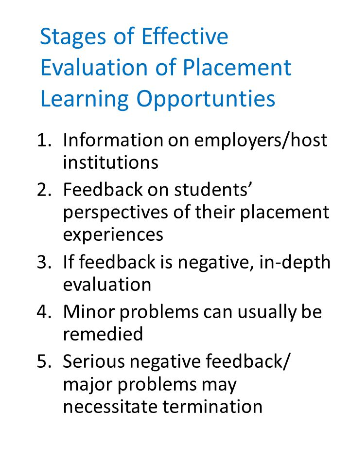 Stages of Effective Evaluation of Placement Learning Opportunties 1.Information on employers/host institutions 2.Feedback on students' perspectives of their placement experiences 3.If feedback is negative, in-depth evaluation 4.Minor problems can usually be remedied 5.Serious negative feedback/ major problems may necessitate termination