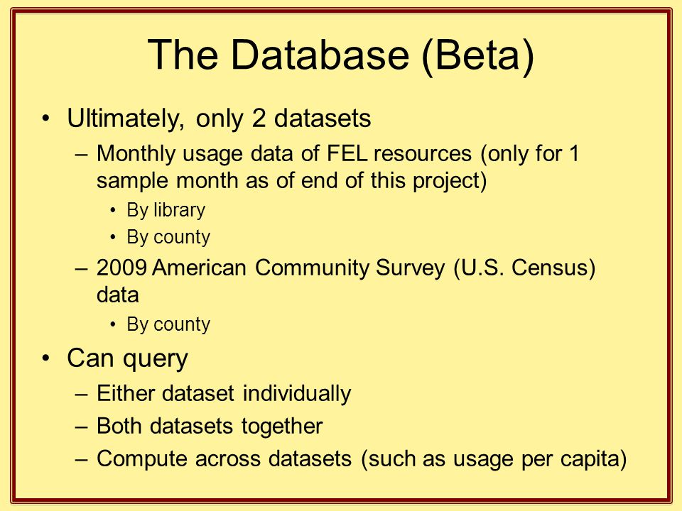 The Database (Beta) Ultimately, only 2 datasets –Monthly usage data of FEL resources (only for 1 sample month as of end of this project) By library By county –2009 American Community Survey (U.S.