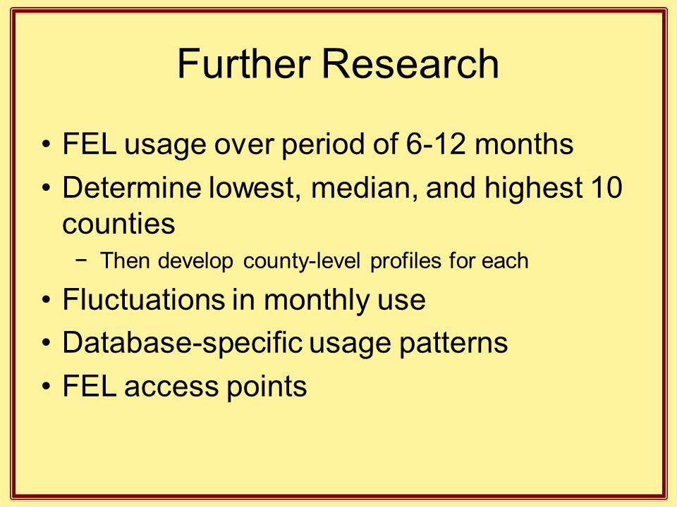 Further Research FEL usage over period of 6-12 months Determine lowest, median, and highest 10 counties −Then develop county-level profiles for each F