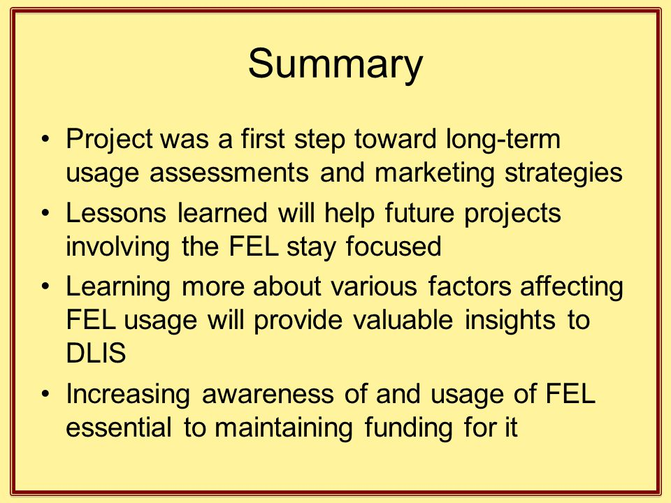 Summary Project was a first step toward long-term usage assessments and marketing strategies Lessons learned will help future projects involving the FEL stay focused Learning more about various factors affecting FEL usage will provide valuable insights to DLIS Increasing awareness of and usage of FEL essential to maintaining funding for it
