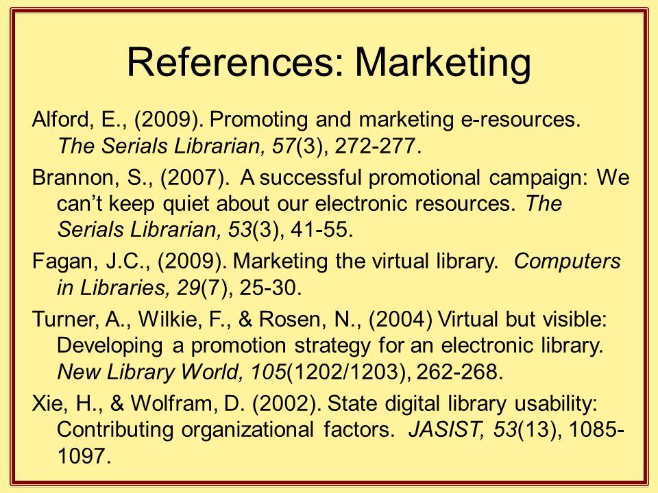 References: Marketing Alford, E., (2009). Promoting and marketing e-resources. The Serials Librarian, 57(3), 272-277. Brannon, S., (2007). A successfu