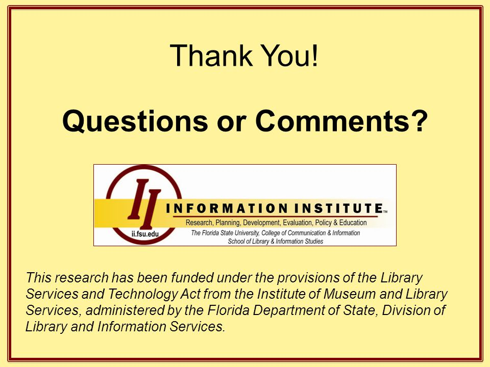 Thank You! Questions or Comments? This research has been funded under the provisions of the Library Services and Technology Act from the Institute of