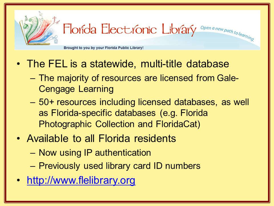 The FEL is a statewide, multi-title database –The majority of resources are licensed from Gale- Cengage Learning –50+ resources including licensed dat